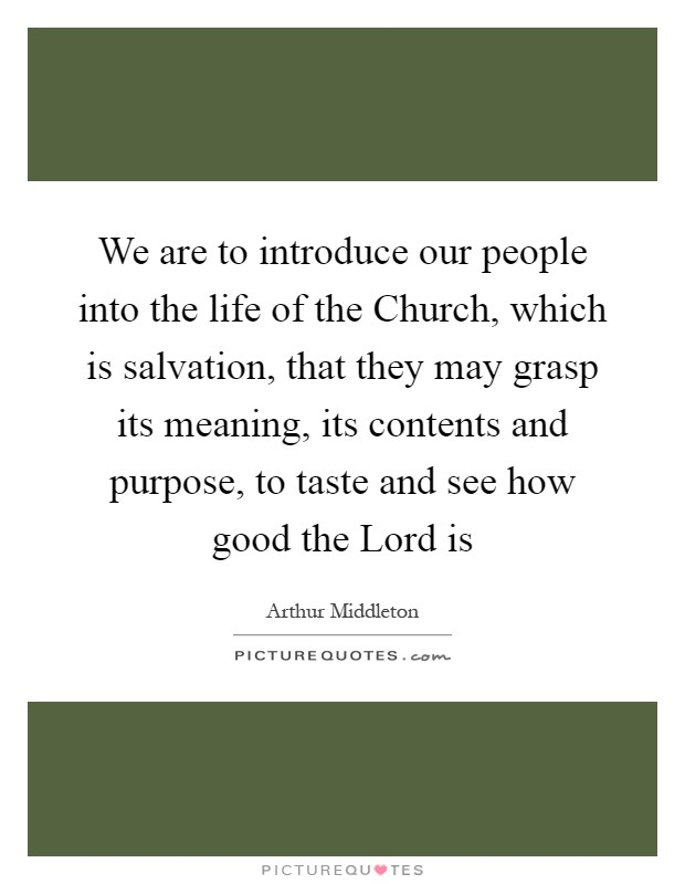We are to introduce our people into the life of the Church, which is salvation, that they may grasp its meaning, its contents and purpose, to taste and see how good the Lord is Picture Quote #1