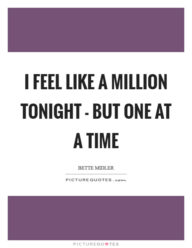 I feel like a million tonight - but one at a time Picture Quote #1