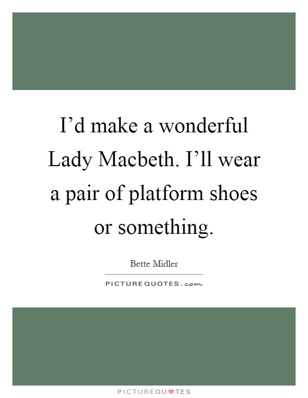 I'd make a wonderful Lady Macbeth. I'll wear a pair of platform shoes or something Picture Quote #1