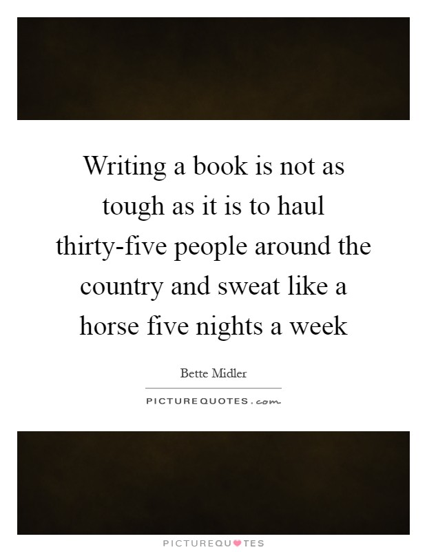 Writing a book is not as tough as it is to haul thirty-five people around the country and sweat like a horse five nights a week Picture Quote #1