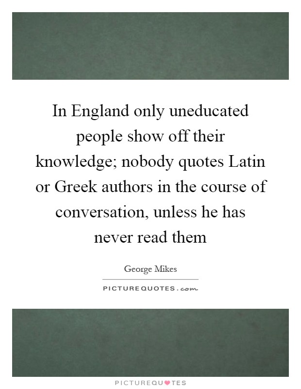 In England only uneducated people show off their knowledge; nobody quotes Latin or Greek authors in the course of conversation, unless he has never read them Picture Quote #1