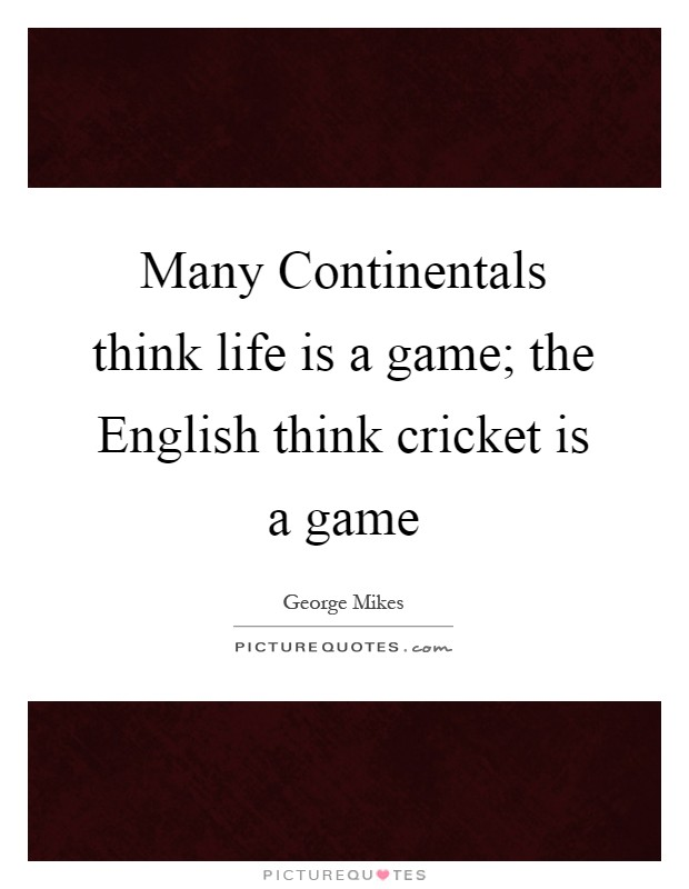 Many Continentals think life is a game; the English think cricket is a game Picture Quote #1