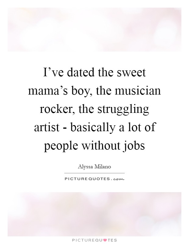 I've dated the sweet mama's boy, the musician rocker, the struggling artist - basically a lot of people without jobs Picture Quote #1