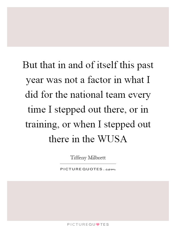 But that in and of itself this past year was not a factor in what I did for the national team every time I stepped out there, or in training, or when I stepped out there in the WUSA Picture Quote #1