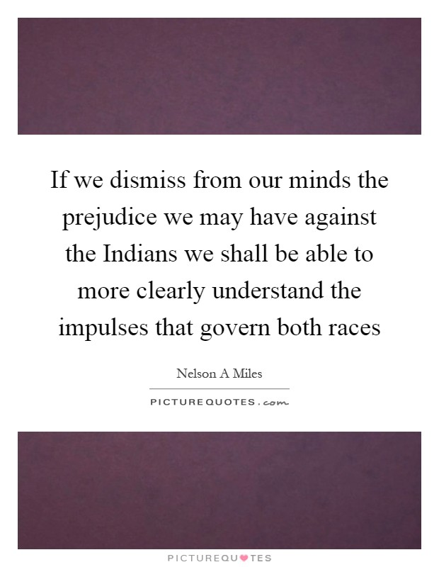 If we dismiss from our minds the prejudice we may have against the Indians we shall be able to more clearly understand the impulses that govern both races Picture Quote #1