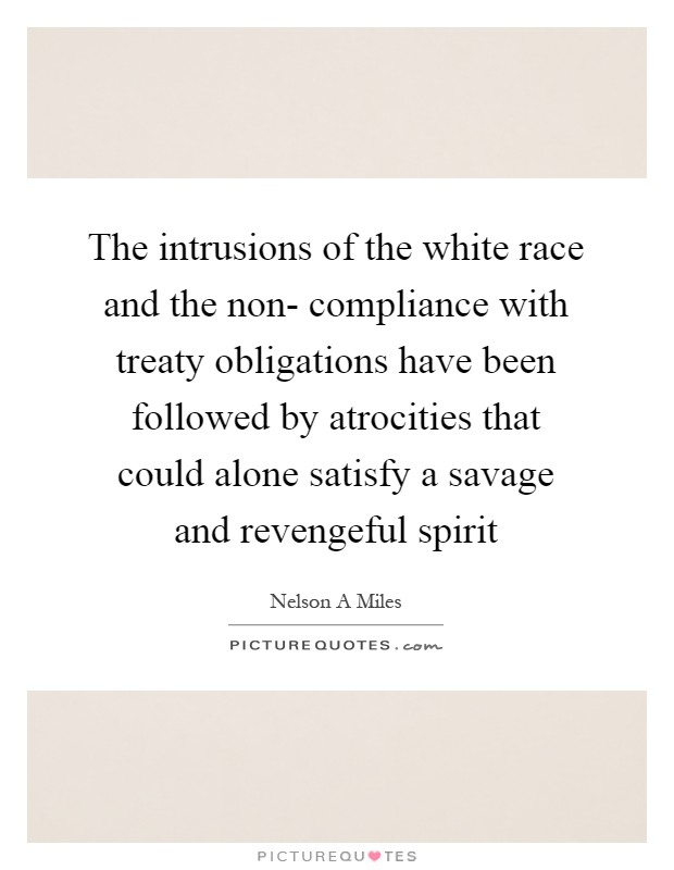The intrusions of the white race and the non- compliance with treaty obligations have been followed by atrocities that could alone satisfy a savage and revengeful spirit Picture Quote #1