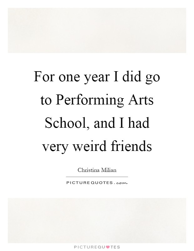 For one year I did go to Performing Arts School, and I had very weird friends Picture Quote #1
