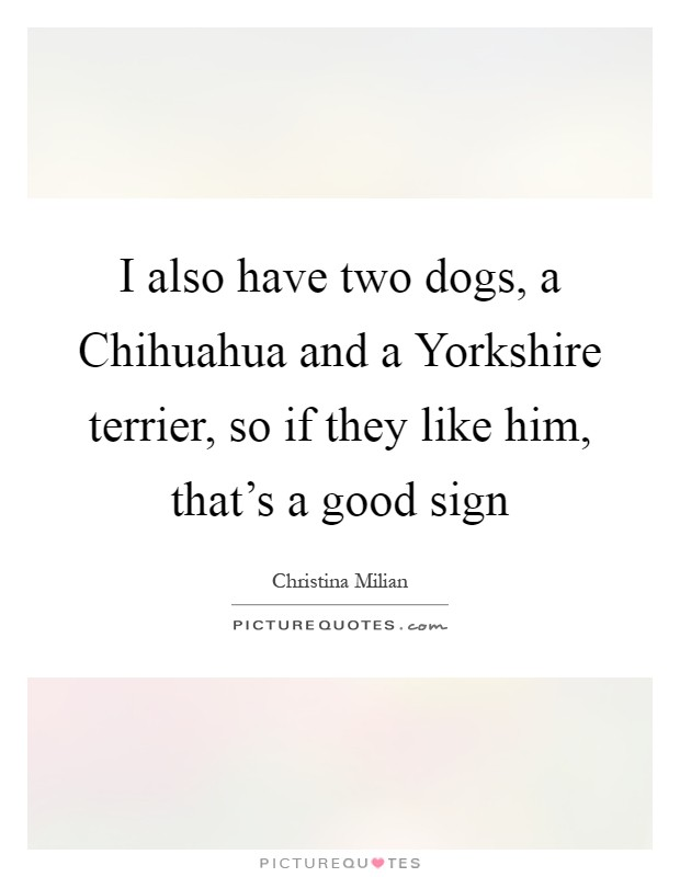 I also have two dogs, a Chihuahua and a Yorkshire terrier, so if they like him, that's a good sign Picture Quote #1