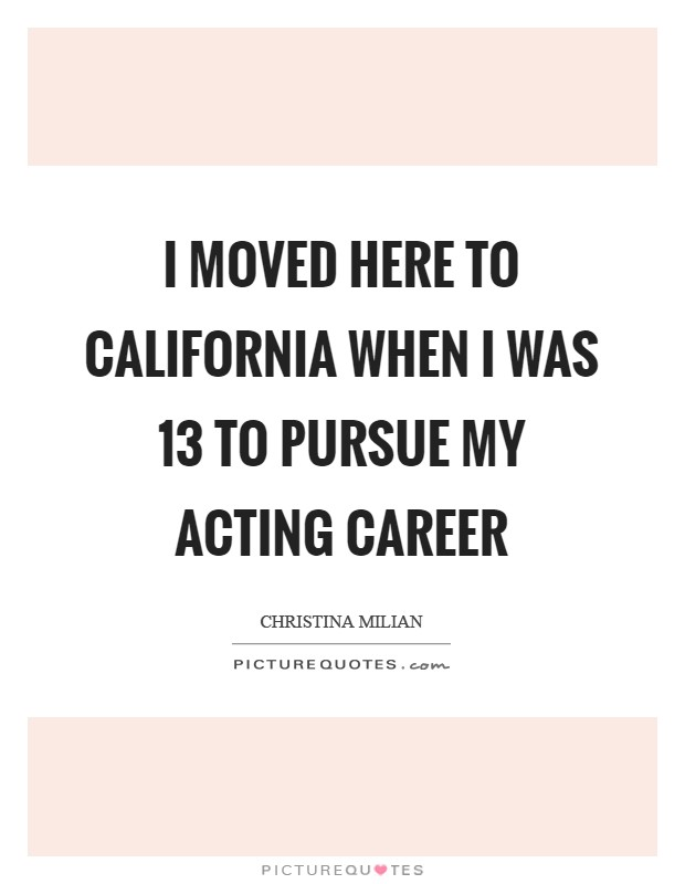 I moved here to California when I was 13 to pursue my acting career Picture Quote #1