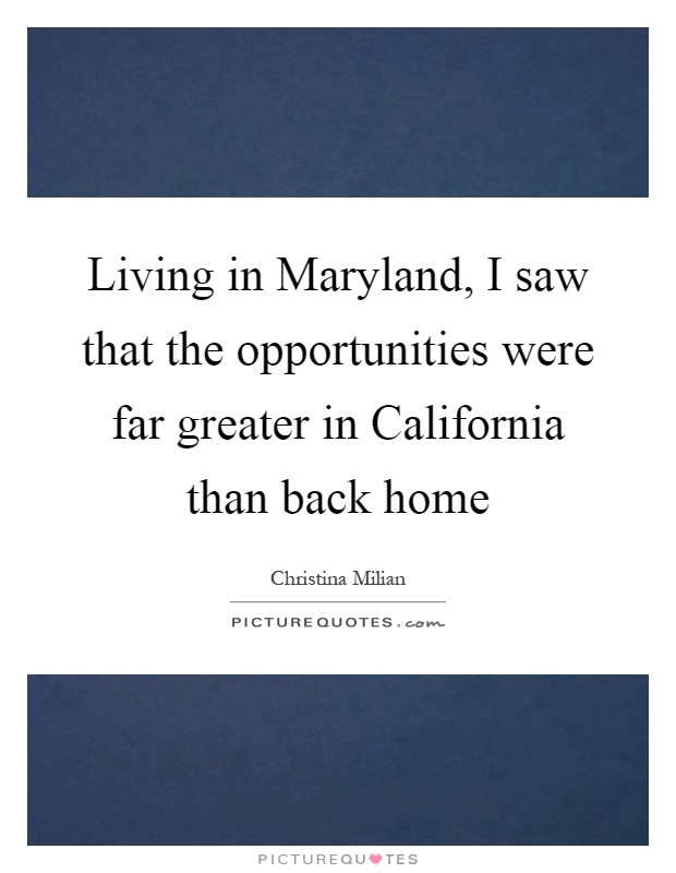 Living in Maryland, I saw that the opportunities were far greater in California than back home Picture Quote #1