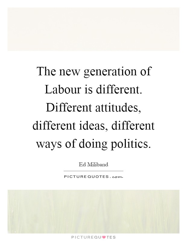 The new generation of Labour is different. Different attitudes, different ideas, different ways of doing politics Picture Quote #1