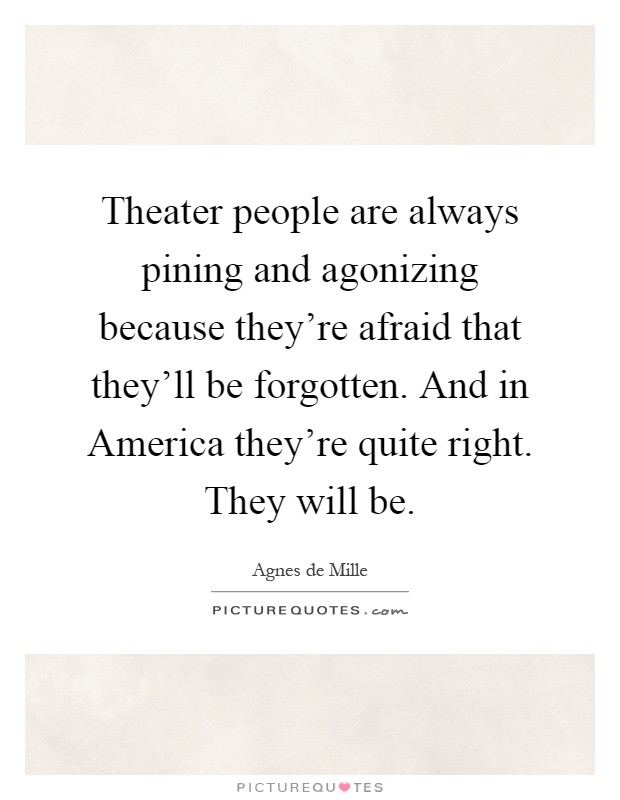 Theater people are always pining and agonizing because they're afraid that they'll be forgotten. And in America they're quite right. They will be Picture Quote #1
