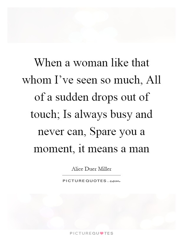 When a woman like that whom I've seen so much, All of a sudden drops out of touch; Is always busy and never can, Spare you a moment, it means a man Picture Quote #1