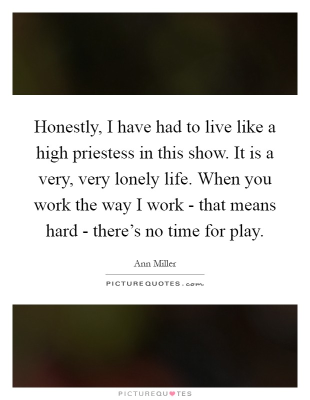 Honestly, I have had to live like a high priestess in this show. It is a very, very lonely life. When you work the way I work - that means hard - there's no time for play Picture Quote #1