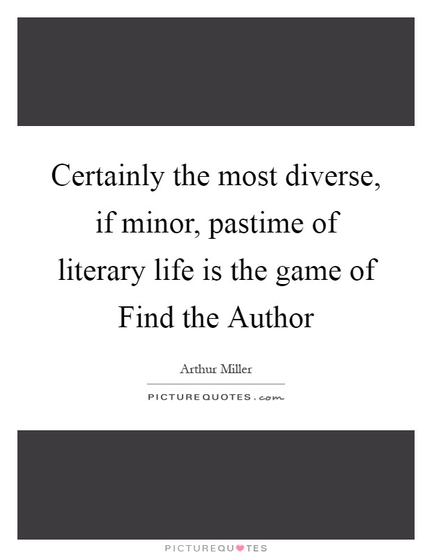 Certainly the most diverse, if minor, pastime of literary life is the game of Find the Author Picture Quote #1