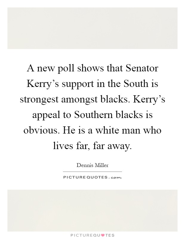 A new poll shows that Senator Kerry's support in the South is strongest amongst blacks. Kerry's appeal to Southern blacks is obvious. He is a white man who lives far, far away Picture Quote #1