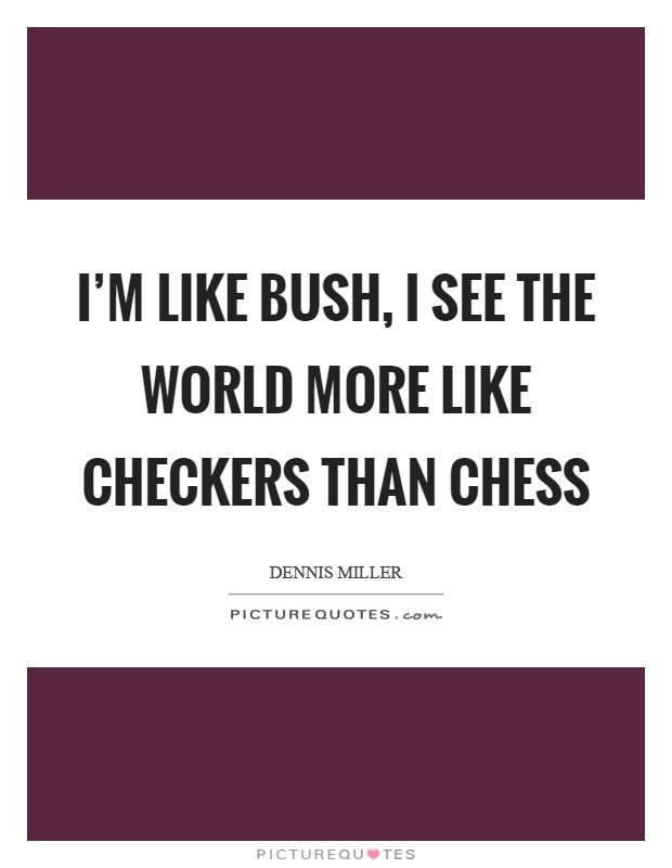 I'm like Bush, I see the world more like checkers than chess Picture Quote #1