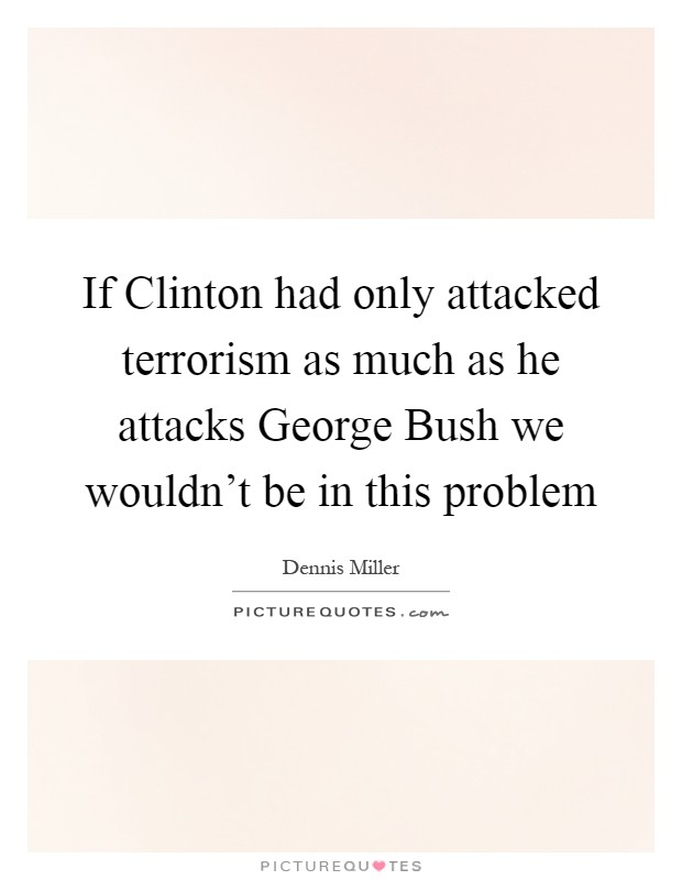 If Clinton had only attacked terrorism as much as he attacks George Bush we wouldn't be in this problem Picture Quote #1