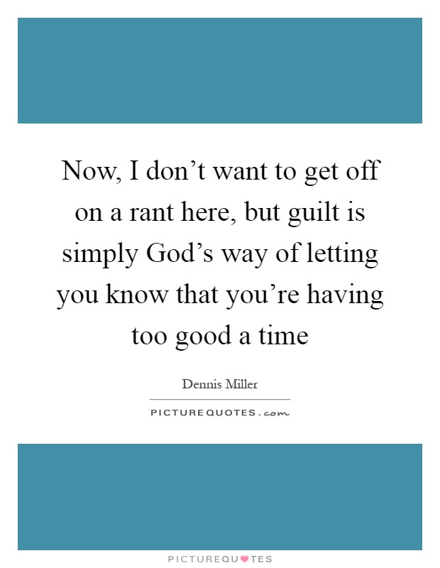 Now, I don't want to get off on a rant here, but guilt is simply God's way of letting you know that you're having too good a time Picture Quote #1