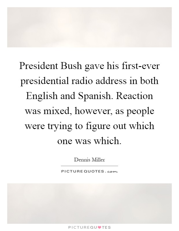President Bush gave his first-ever presidential radio address in both English and Spanish. Reaction was mixed, however, as people were trying to figure out which one was which Picture Quote #1