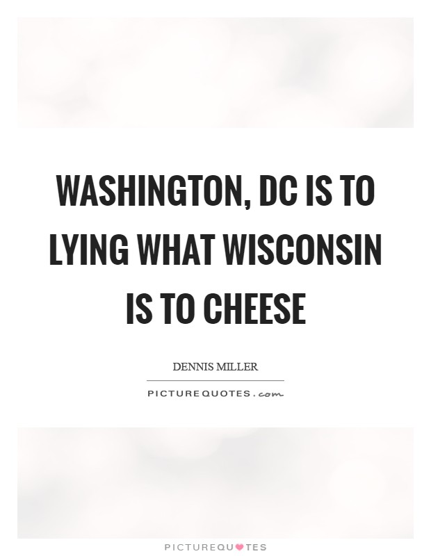 Washington, DC is to lying what Wisconsin is to cheese Picture Quote #1