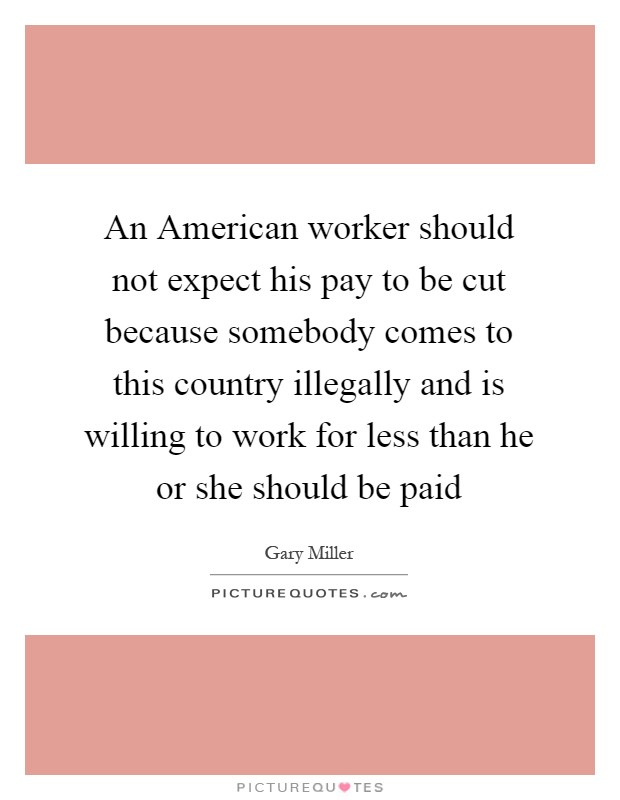 An American worker should not expect his pay to be cut because somebody comes to this country illegally and is willing to work for less than he or she should be paid Picture Quote #1