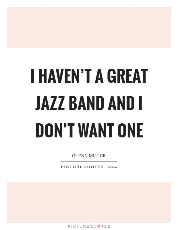 I haven't a great Jazz band and I don't want one Picture Quote #1