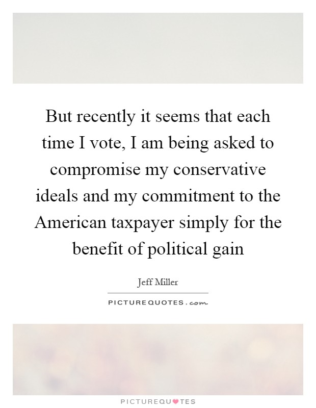 But recently it seems that each time I vote, I am being asked to compromise my conservative ideals and my commitment to the American taxpayer simply for the benefit of political gain Picture Quote #1