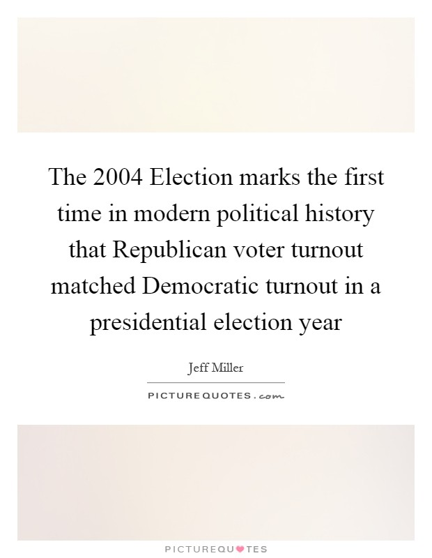 The 2004 Election marks the first time in modern political history that Republican voter turnout matched Democratic turnout in a presidential election year Picture Quote #1