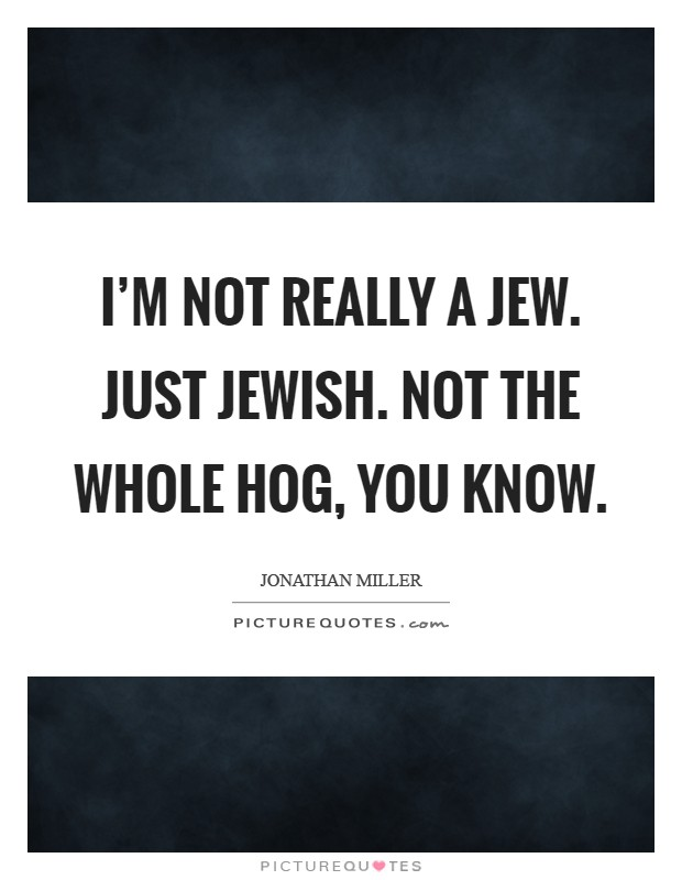 I'm not really a Jew. Just Jewish. Not the whole hog, you know Picture Quote #1