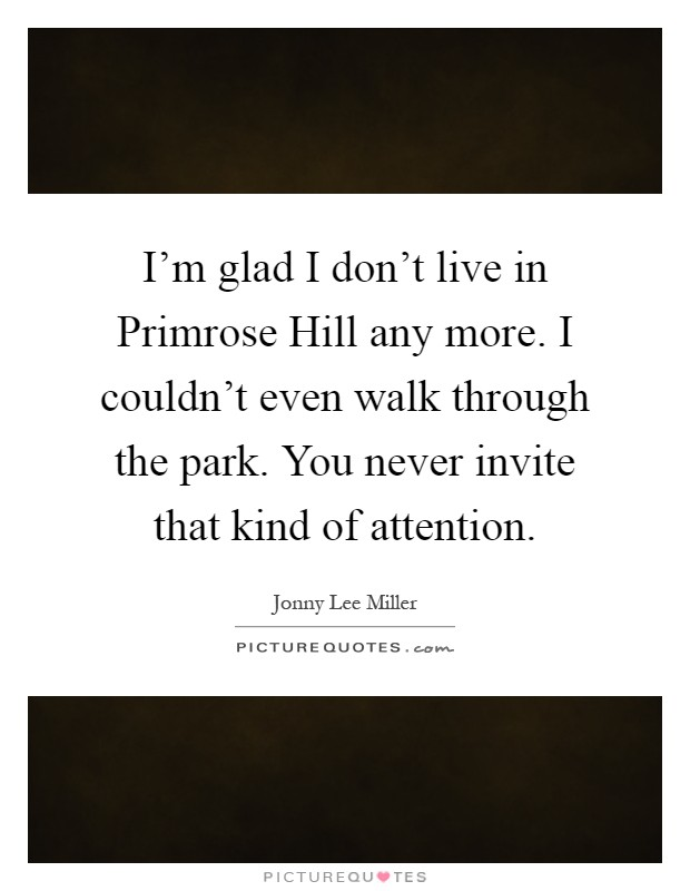 I'm glad I don't live in Primrose Hill any more. I couldn't even walk through the park. You never invite that kind of attention Picture Quote #1