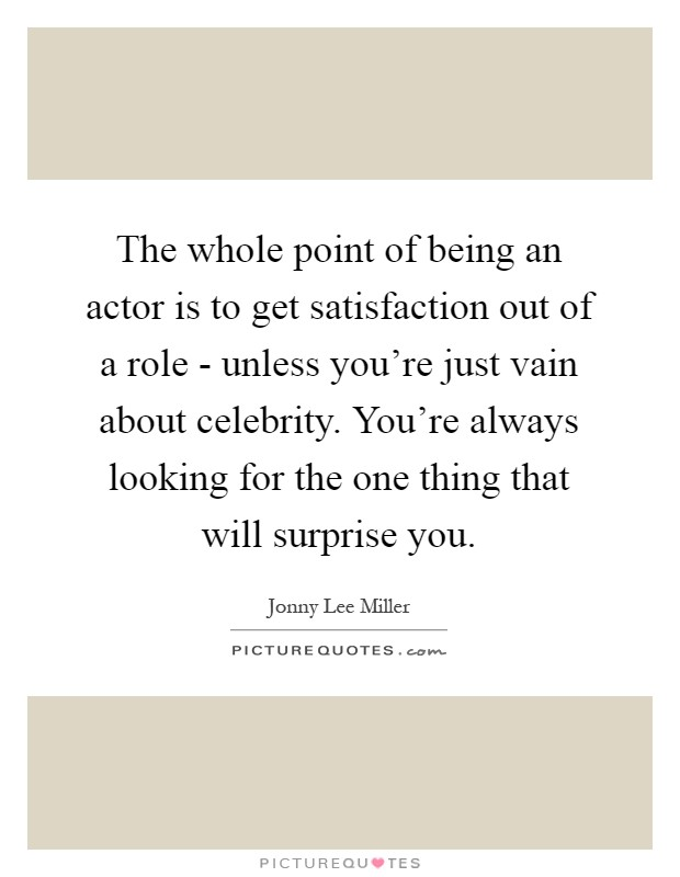 The whole point of being an actor is to get satisfaction out of a role - unless you're just vain about celebrity. You're always looking for the one thing that will surprise you Picture Quote #1