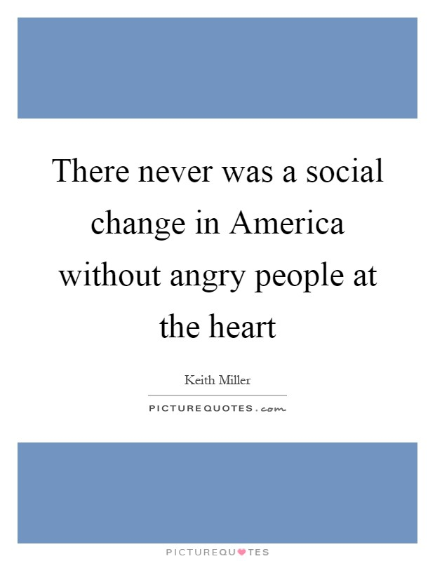There never was a social change in America without angry people at the heart Picture Quote #1