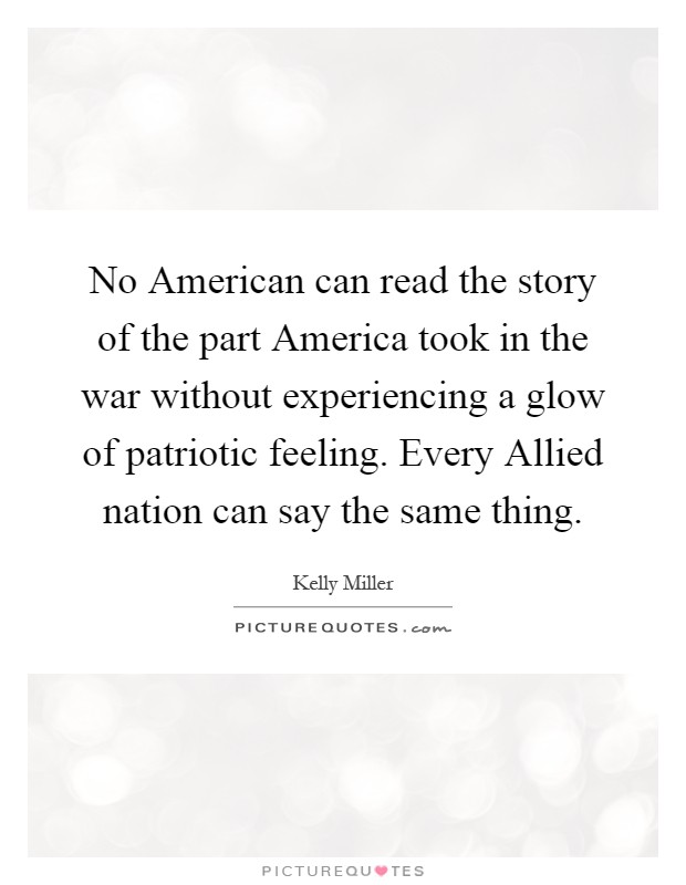 No American can read the story of the part America took in the war without experiencing a glow of patriotic feeling. Every Allied nation can say the same thing Picture Quote #1