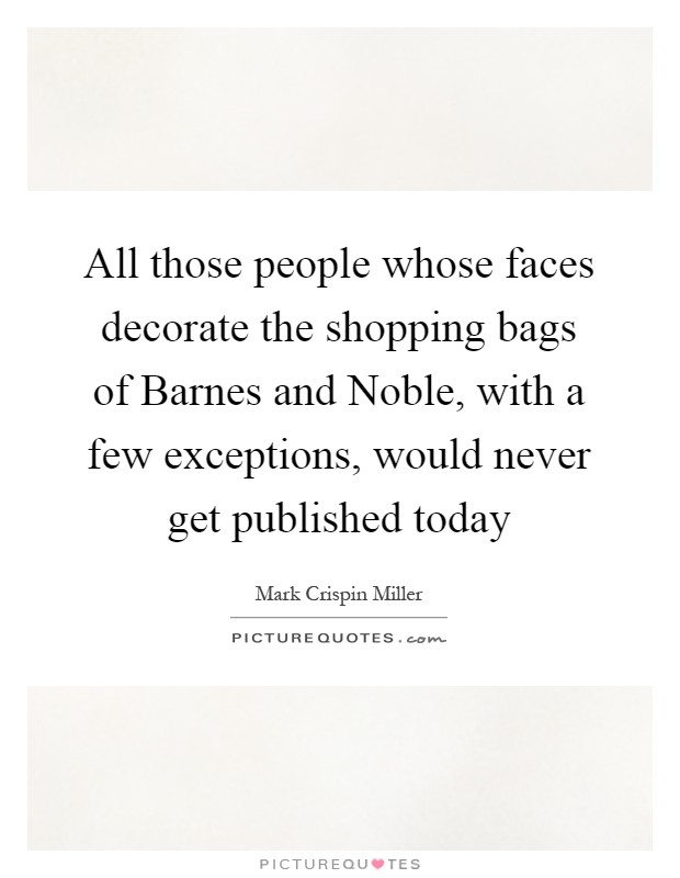 All those people whose faces decorate the shopping bags of Barnes and Noble, with a few exceptions, would never get published today Picture Quote #1