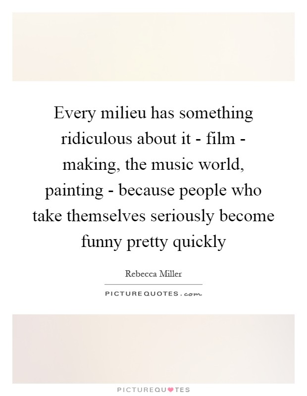 Every milieu has something ridiculous about it - film - making, the music world, painting - because people who take themselves seriously become funny pretty quickly Picture Quote #1