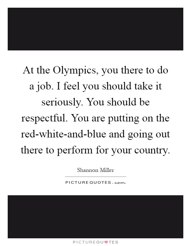 At the Olympics, you there to do a job. I feel you should take it seriously. You should be respectful. You are putting on the red-white-and-blue and going out there to perform for your country Picture Quote #1