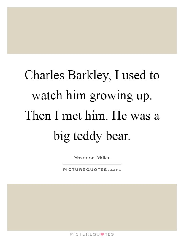 Charles Barkley, I used to watch him growing up. Then I met him. He was a big teddy bear Picture Quote #1