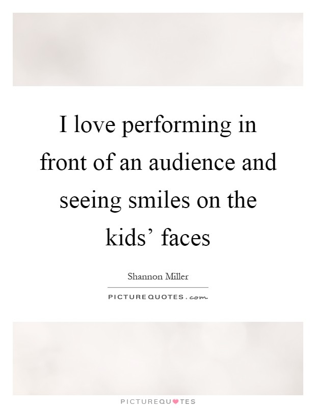 I love performing in front of an audience and seeing smiles on the kids' faces Picture Quote #1