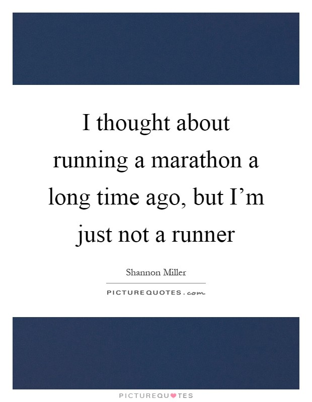 I thought about running a marathon a long time ago, but I'm just not a runner Picture Quote #1