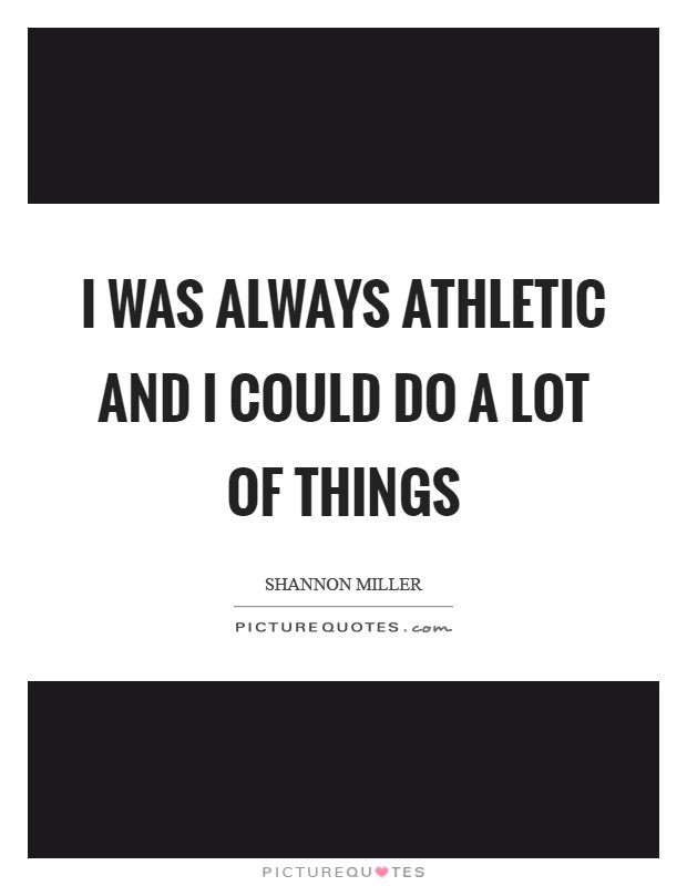 I was always athletic and I could do a lot of things Picture Quote #1