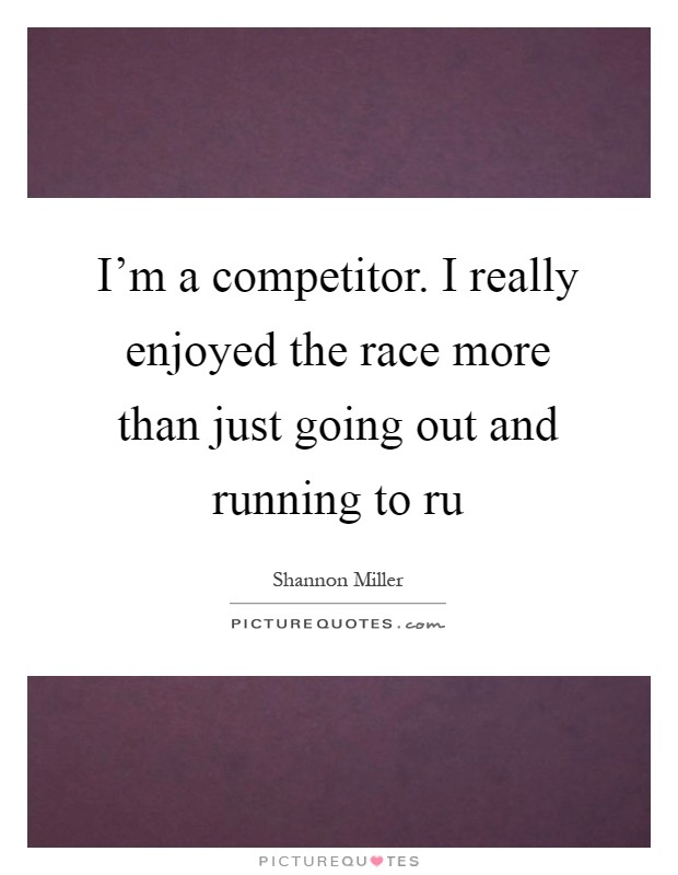 I'm a competitor. I really enjoyed the race more than just going out and running to ru Picture Quote #1