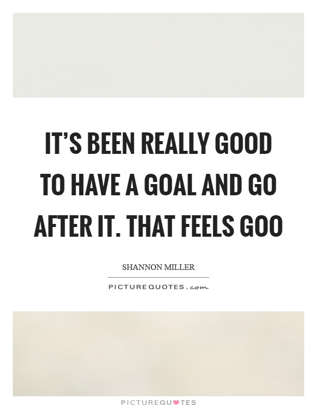 It's been really good to have a goal and go after it. That feels goo Picture Quote #1