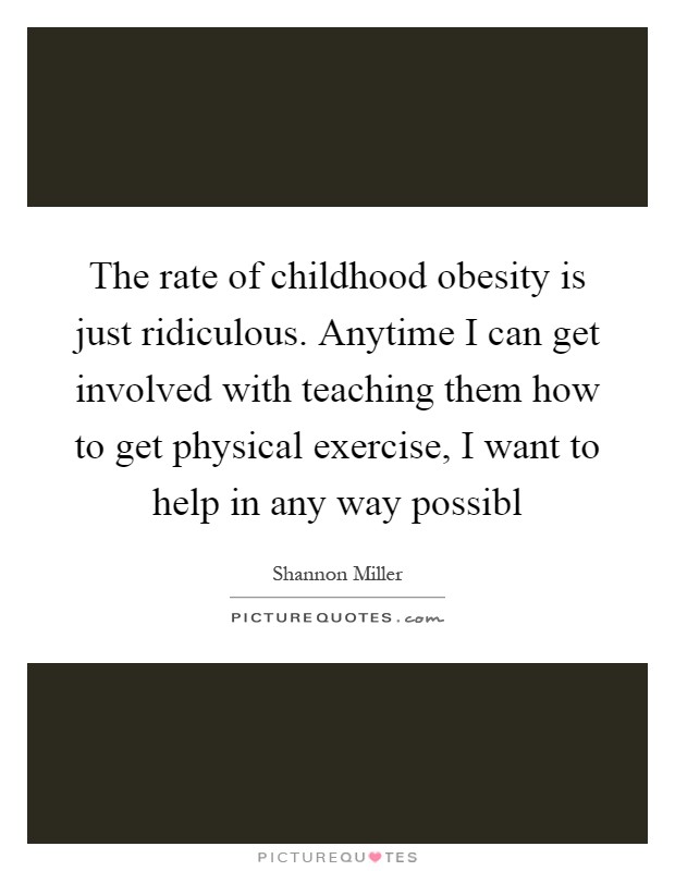 The rate of childhood obesity is just ridiculous. Anytime I can get involved with teaching them how to get physical exercise, I want to help in any way possibl Picture Quote #1