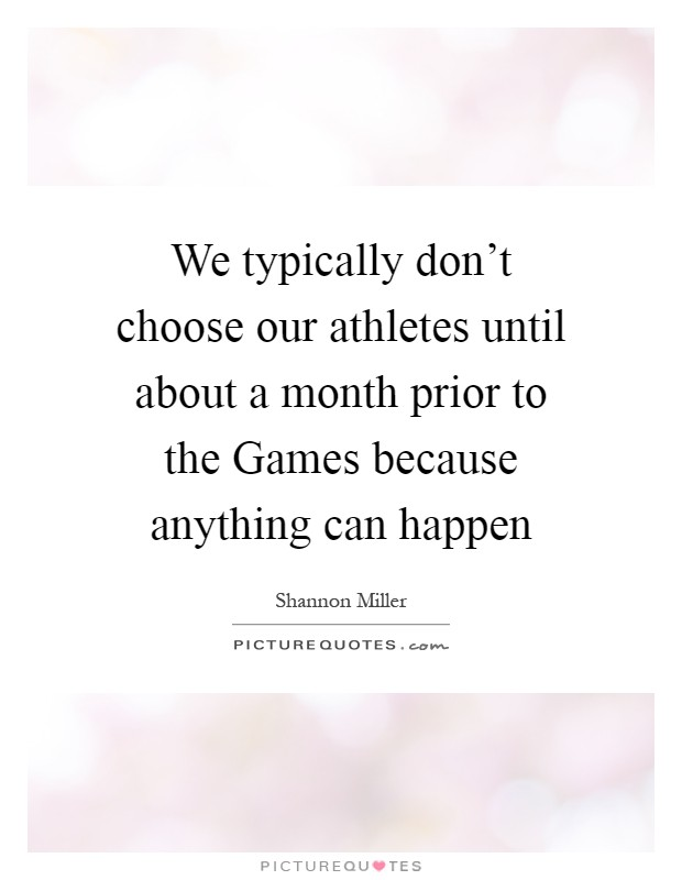We typically don't choose our athletes until about a month prior to the Games because anything can happen Picture Quote #1