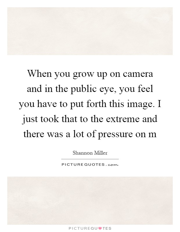 When you grow up on camera and in the public eye, you feel you have to put forth this image. I just took that to the extreme and there was a lot of pressure on m Picture Quote #1