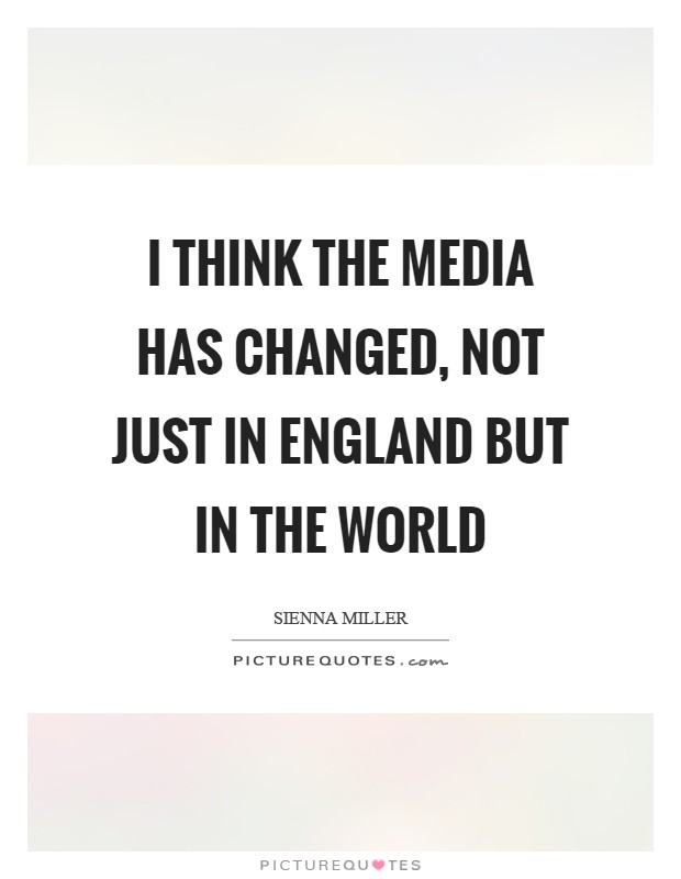 I think the media has changed, not just in England but in the world Picture Quote #1