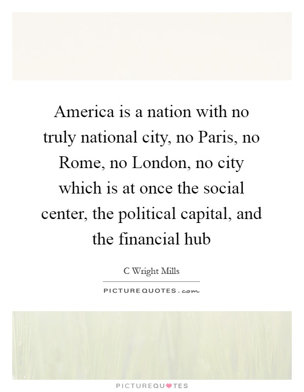 America is a nation with no truly national city, no Paris, no Rome, no London, no city which is at once the social center, the political capital, and the financial hub Picture Quote #1