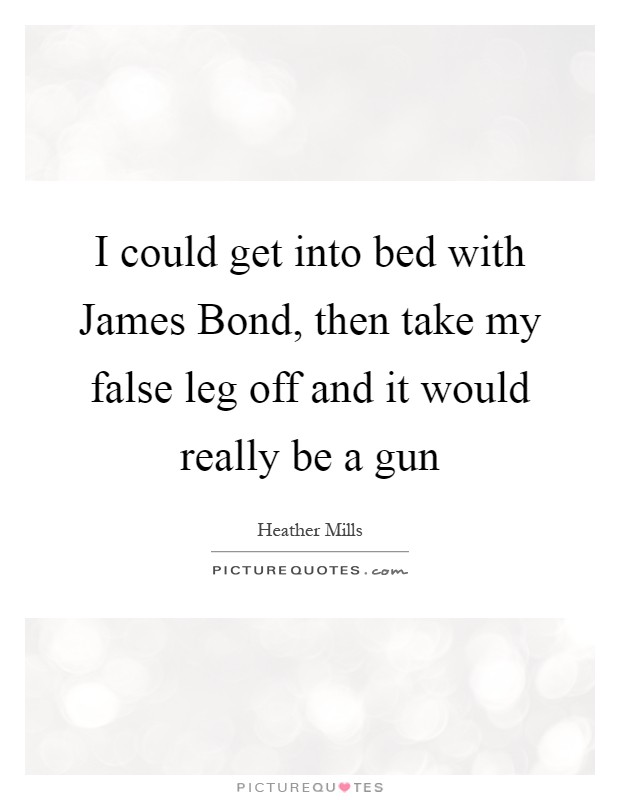 I could get into bed with James Bond, then take my false leg off and it would really be a gun Picture Quote #1