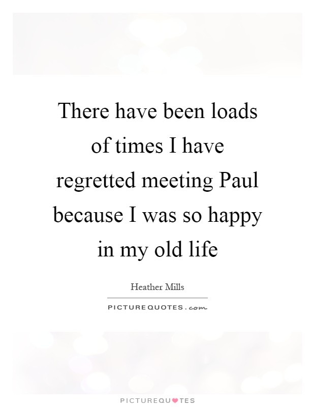 There have been loads of times I have regretted meeting Paul because I was so happy in my old life Picture Quote #1